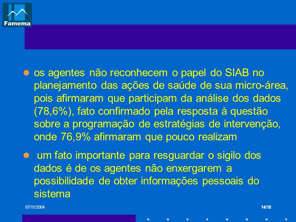 os agentes não reconhecem o papel do SIAB no planejamento das ações de saúde de sua micro-área, pois afirmaram que participam da análise dos dados (78,6%), fato confirmado pela resposta à questão sobre a programação de estratégias de intervenção, onde 76,9% afirmaram que pouco realizam