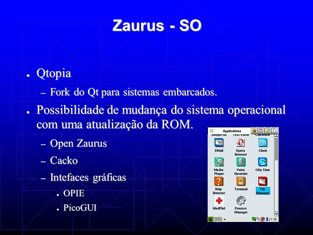 Zaurus - SO Qtopia. Fork do Qt para sistemas embarcados. Possibilidade de mudança do sistema operacional com uma atualização da ROM.