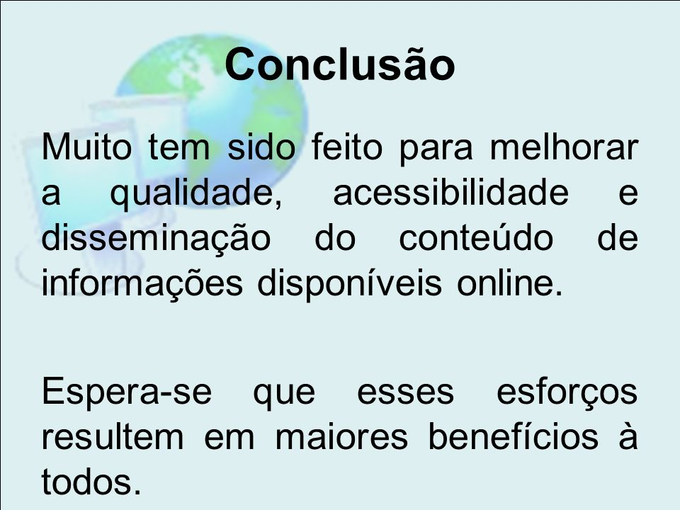 ConclusãoMuito tem sido feito para melhorar a qualidade, acessibilidade e disseminação do conteúdo de informações disponíveis online.