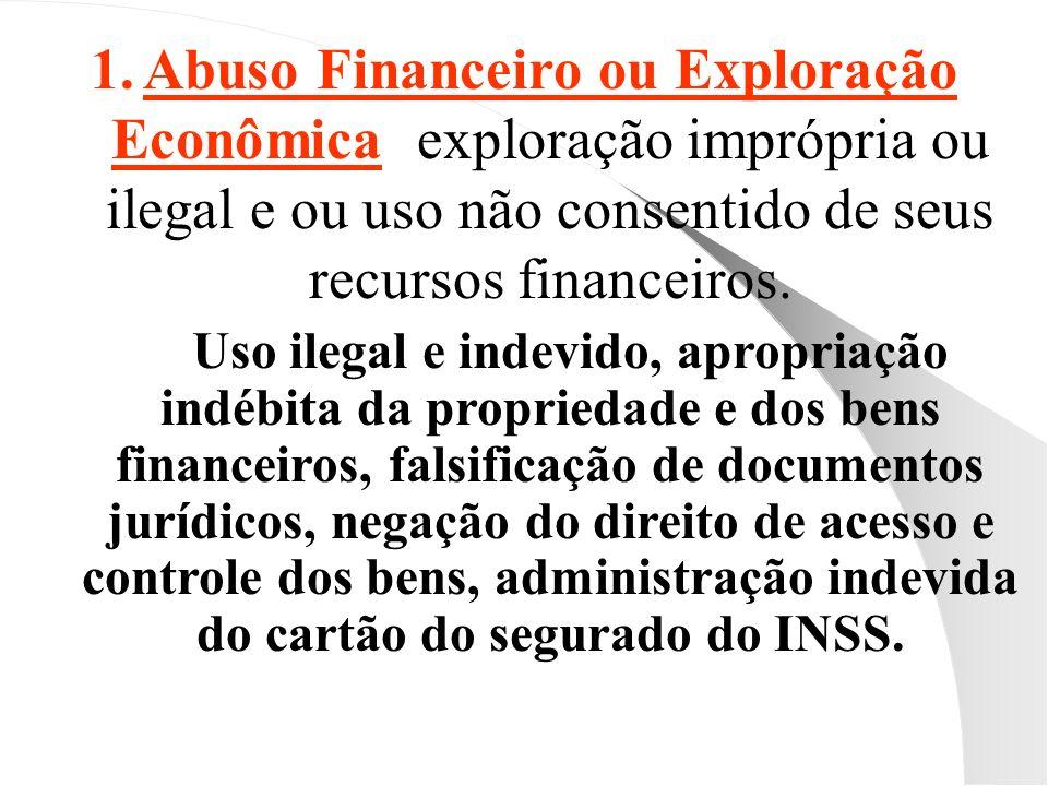 Abuso Financeiro ou Exploração Econômica: exploração imprópria ou ilegal e ou uso não consentido de seus recursos financeiros.