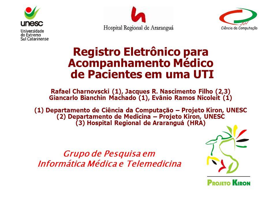 Registro Eletrônico para Acompanhamento Médico de Pacientes em uma UTI Rafael Charnovscki (1), Jacques R. Nascimento Filho (2,3) Giancarlo Bianchin Machado (1), Evânio Ramos Nicoleit (1) (1) Departamento de Ciência da Computação – Projeto Kiron, UNESC (2) Departamento de Medicina – Projeto Kiron, UNESC (3) Hospital Regional de Araranguá (HRA)