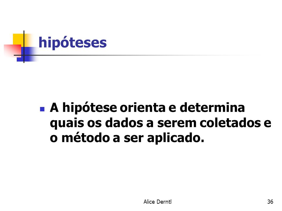 hipóteses A hipótese orienta e determina quais os dados a serem coletados e o método a ser aplicado.