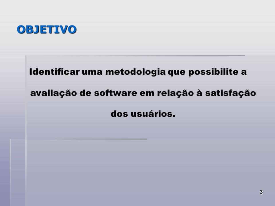 OBJETIVO Identificar uma metodologia que possibilite a avaliação de software em relação à satisfação dos usuários.