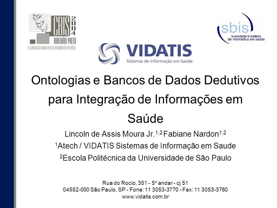 Ontologias e Bancos de Dados Dedutivos para Integração de Informações em Saúde Lincoln de Assis Moura Jr.1,2 Fabiane Nardon1,2 1Atech / VIDATIS Sistemas de Informação em Saude 2Escola Politécnica da Universidade de São Paulo
