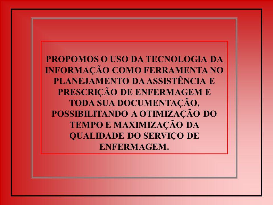 PROPOMOS O USO DA TECNOLOGIA DA INFORMAÇÃO COMO FERRAMENTA NO PLANEJAMENTO DA ASSISTÊNCIA E PRESCRIÇÃO DE ENFERMAGEM E TODA SUA DOCUMENTAÇÃO, POSSIBILITANDO A OTIMIZAÇÃO DO TEMPO E MAXIMIZAÇÃO DA QUALIDADE DO SERVIÇO DE ENFERMAGEM.