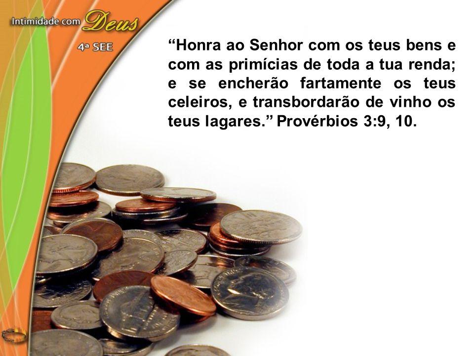 Honra ao Senhor com os teus bens e com as primícias de toda a tua renda; e se encherão fartamente os teus celeiros, e transbordarão de vinho os teus lagares. Provérbios 3:9, 10.