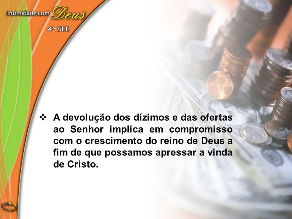 A devolução dos dízimos e das ofertas ao Senhor implica em compromisso com o crescimento do reino de Deus a fim de que possamos apressar a vinda de Cristo.