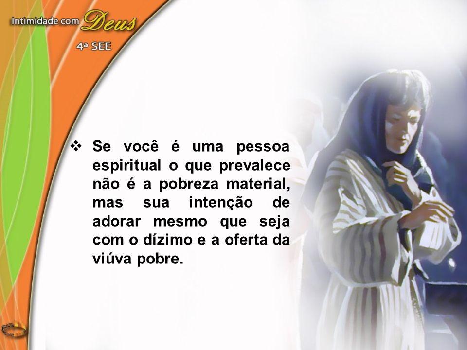 Se você é uma pessoa espiritual o que prevalece não é a pobreza material, mas sua intenção de adorar mesmo que seja com o dízimo e a oferta da viúva pobre.