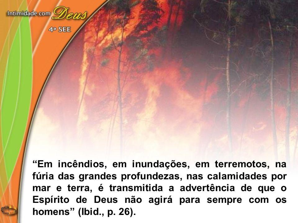 Em incêndios, em inundações, em terremotos, na fúria das grandes profundezas, nas calamidades por mar e terra, é transmitida a advertência de que o Espírito de Deus não agirá para sempre com os homens (Ibid., p.