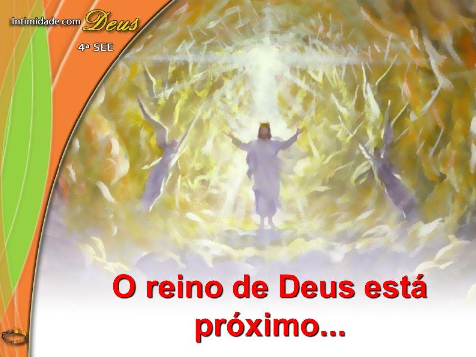 O reino de Deus está próximo...