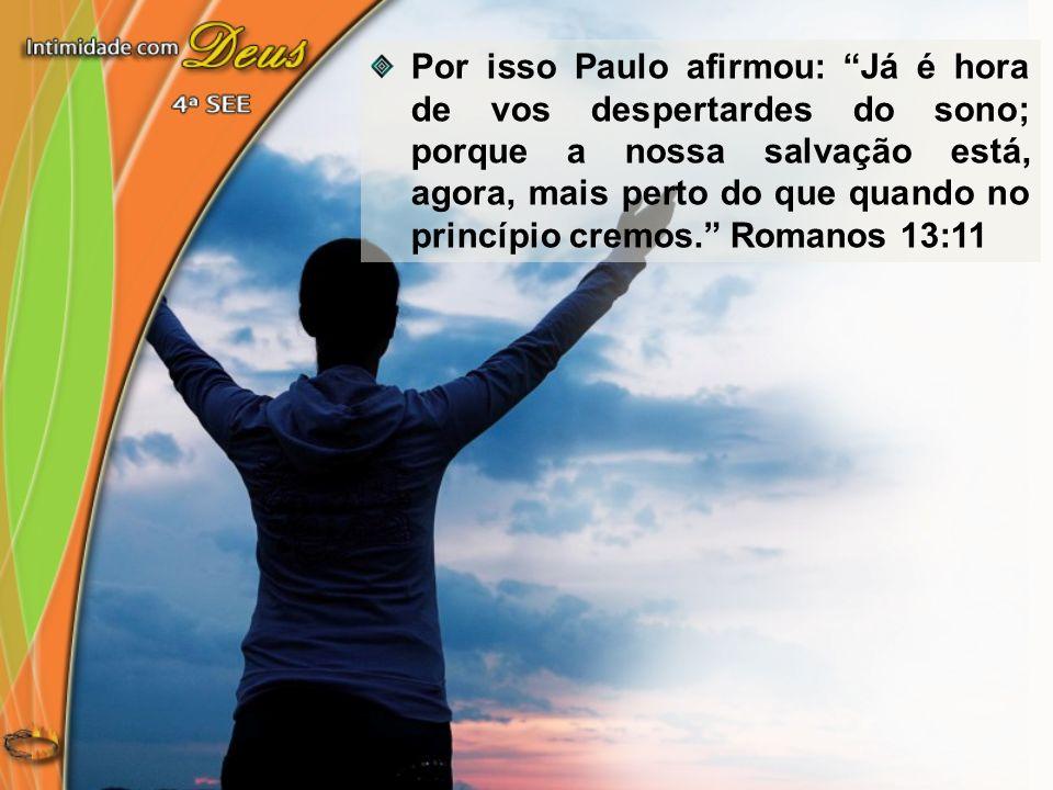 Por isso Paulo afirmou: Já é hora de vos despertardes do sono; porque a nossa salvação está, agora, mais perto do que quando no princípio cremos. Romanos 13:11