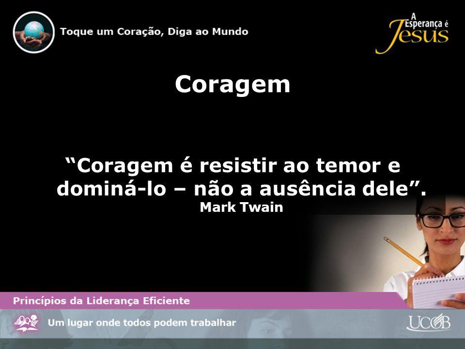 Coragem Coragem é resistir ao temor e dominá-lo – não a ausência dele . Mark Twain