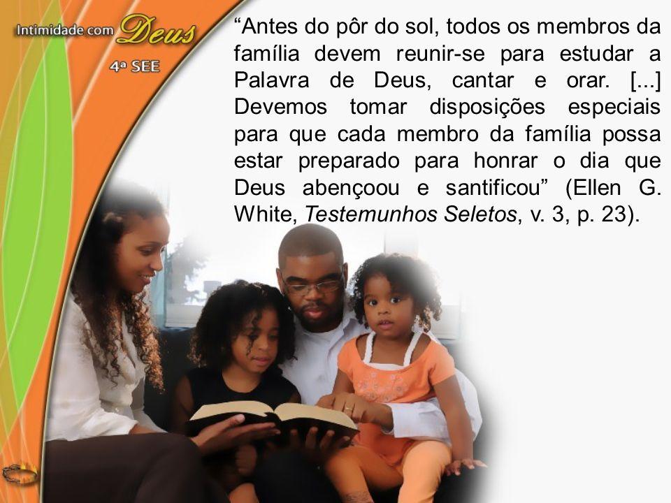 Antes do pôr do sol, todos os membros da família devem reunir-se para estudar a Palavra de Deus, cantar e orar.