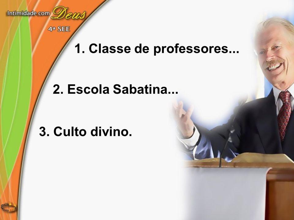 1. Classe de professores... 2. Escola Sabatina... 3. Culto divino.