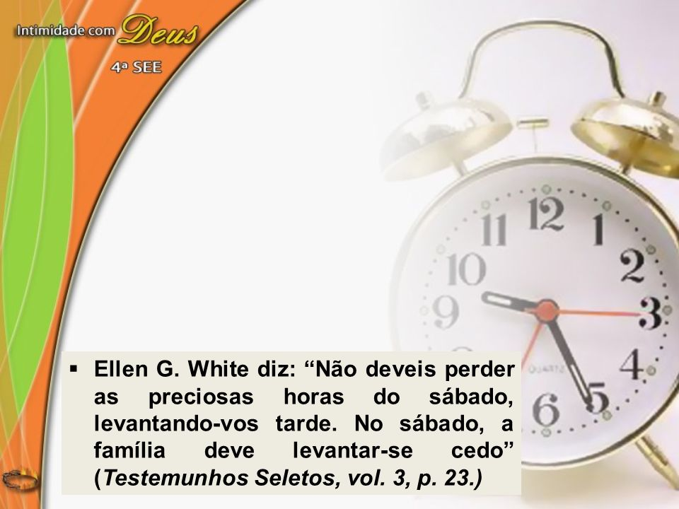 Ellen G.White diz: Não deveis perder as preciosas horas do sábado, levantando-vos tarde.