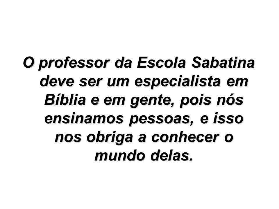 O professor da Escola Sabatina deve ser um especialista em Bíblia e em gente, pois nós ensinamos pessoas, e isso nos obriga a conhecer o mundo delas.
