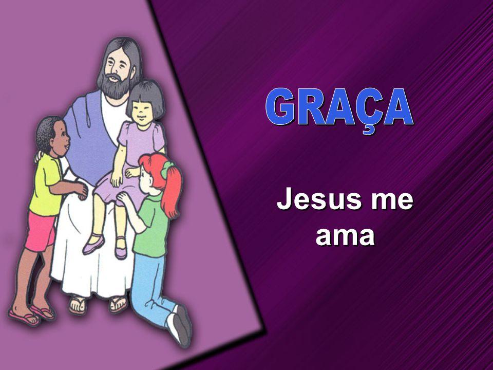 GRAÇA Jesus me ama