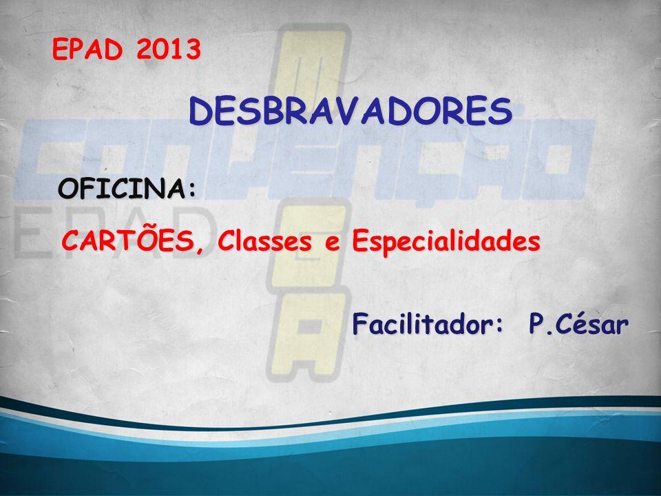 DESBRAVADORES EPAD 2013 OFICINA: CARTÕES, Classes e Especialidades