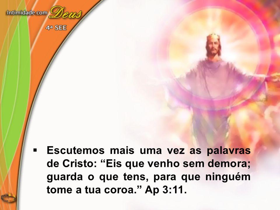 Escutemos mais uma vez as palavras de Cristo: Eis que venho sem demora; guarda o que tens, para que ninguém tome a tua coroa. Ap 3:11.