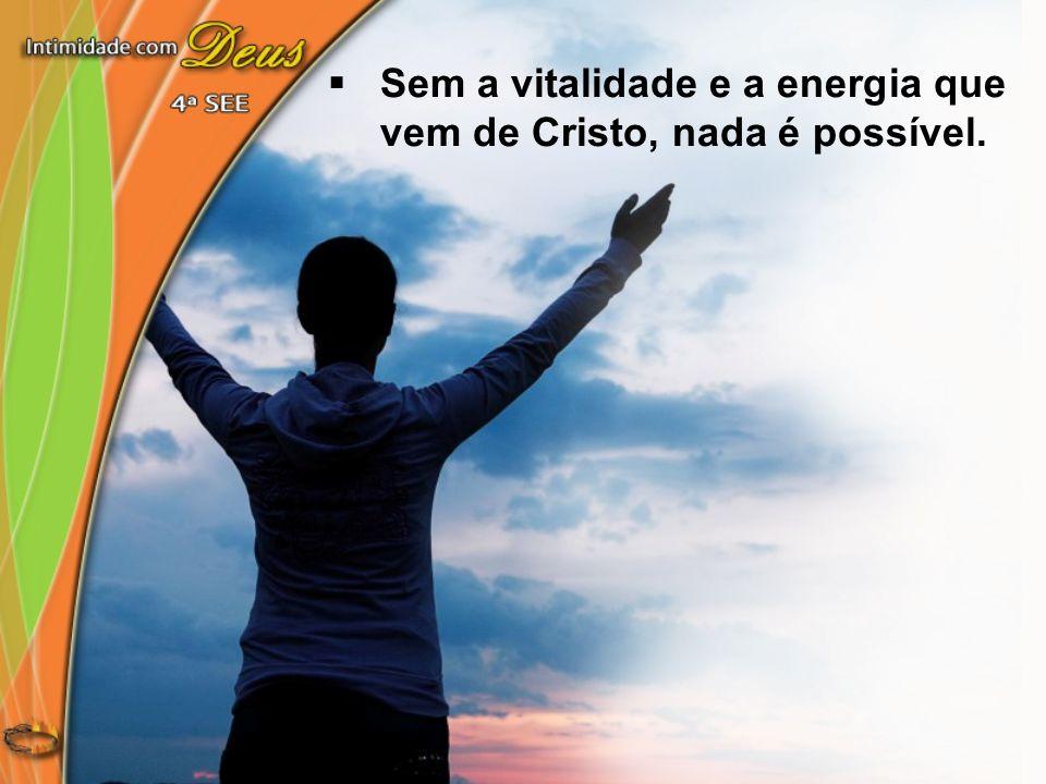 Sem a vitalidade e a energia que vem de Cristo, nada é possível.