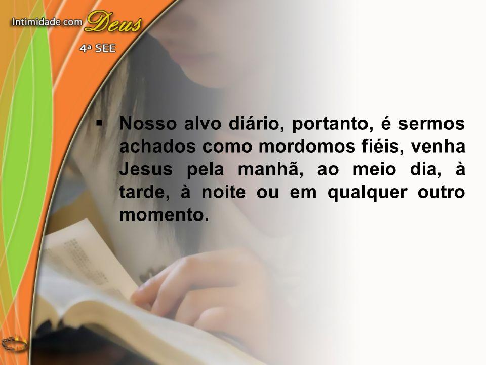 Nosso alvo diário, portanto, é sermos achados como mordomos fiéis, venha Jesus pela manhã, ao meio dia, à tarde, à noite ou em qualquer outro momento.