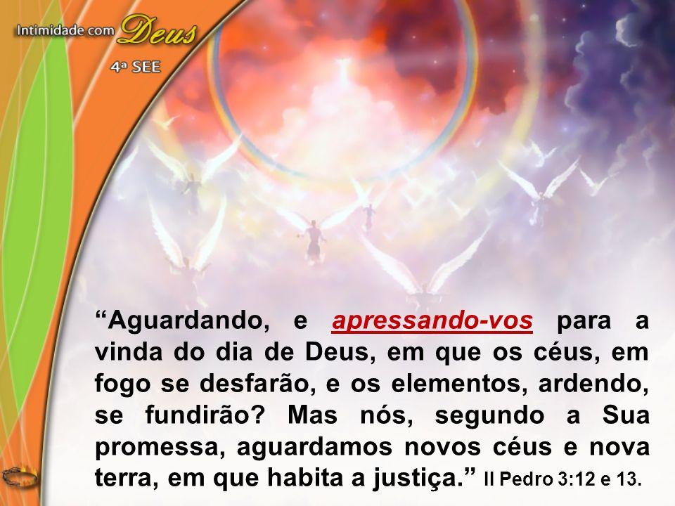 Aguardando, e apressando-vos para a vinda do dia de Deus, em que os céus, em fogo se desfarão, e os elementos, ardendo, se fundirão.