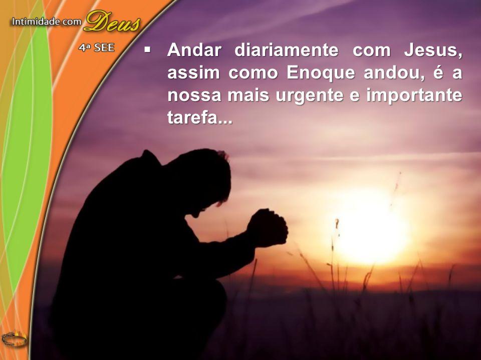 Andar diariamente com Jesus, assim como Enoque andou, é a nossa mais urgente e importante tarefa...