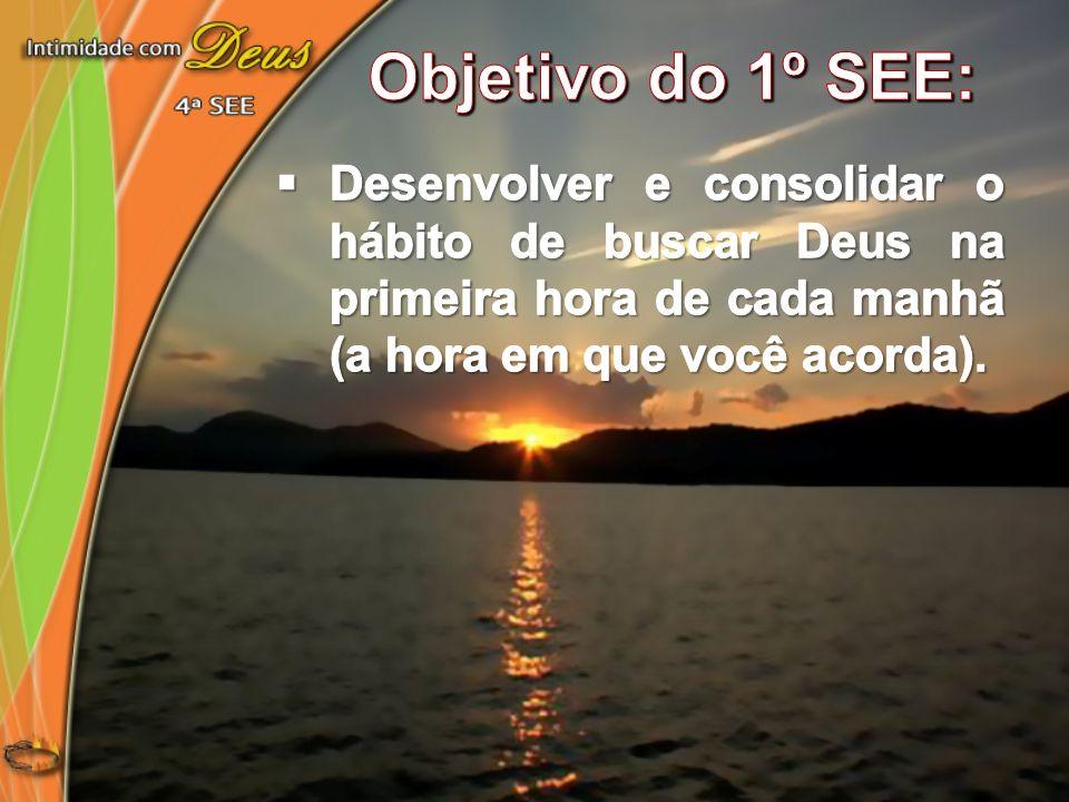 Objetivo do 1º SEE:Desenvolver e consolidar o hábito de buscar Deus na primeira hora de cada manhã (a hora em que você acorda).