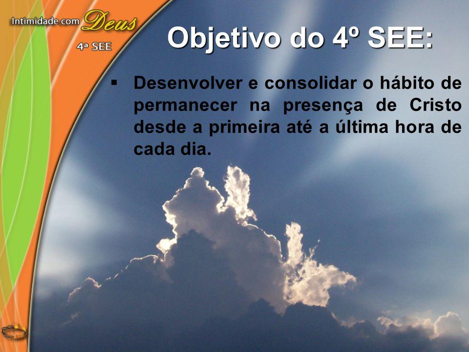 Objetivo do 4º SEE:Desenvolver e consolidar o hábito de permanecer na presença de Cristo desde a primeira até a última hora de cada dia.
