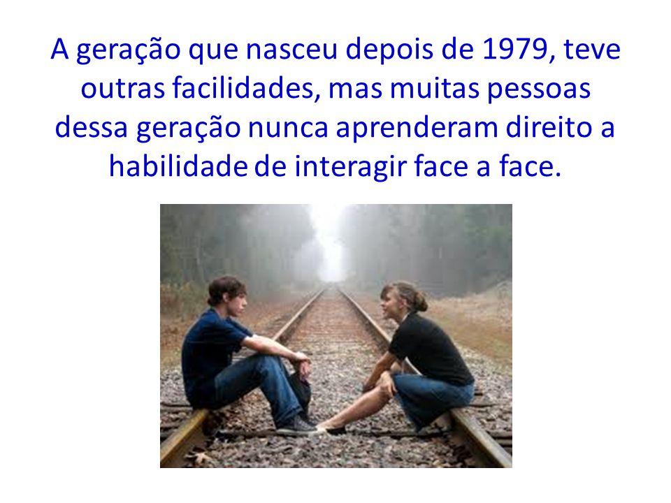 A geração que nasceu depois de 1979, teve outras facilidades, mas muitas pessoas dessa geração nunca aprenderam direito a habilidade de interagir face a face.