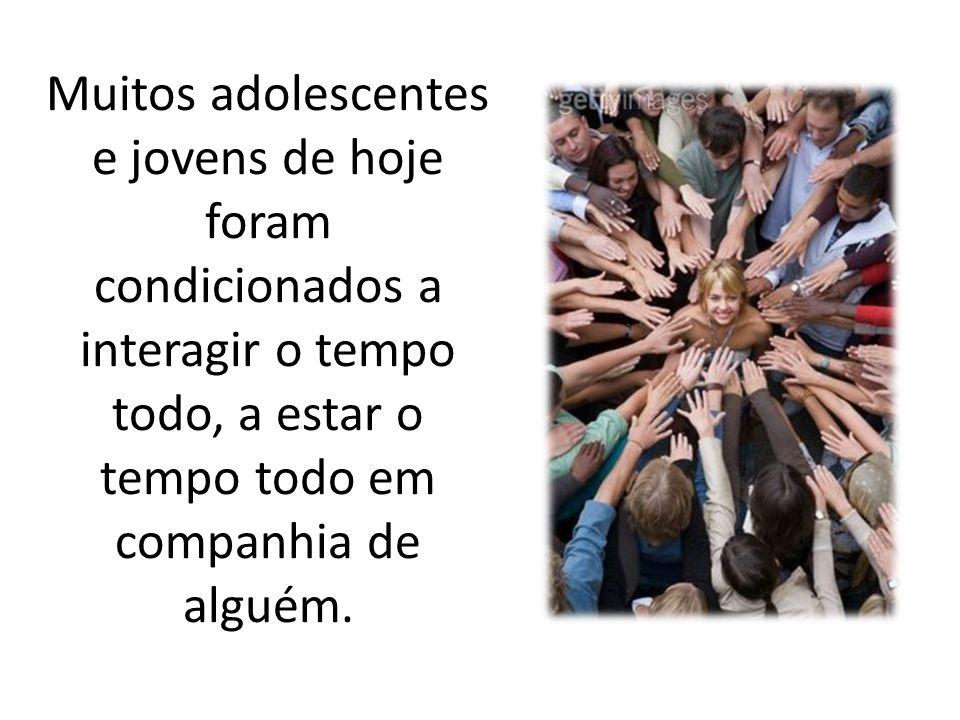 Muitos adolescentes e jovens de hoje foram condicionados a interagir o tempo todo, a estar o tempo todo em companhia de alguém.