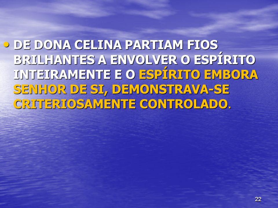 DE DONA CELINA PARTIAM FIOS BRILHANTES A ENVOLVER O ESPÍRITO INTEIRAMENTE E O ESPÍRITO EMBORA SENHOR DE SI, DEMONSTRAVA-SE CRITERIOSAMENTE CONTROLADO.