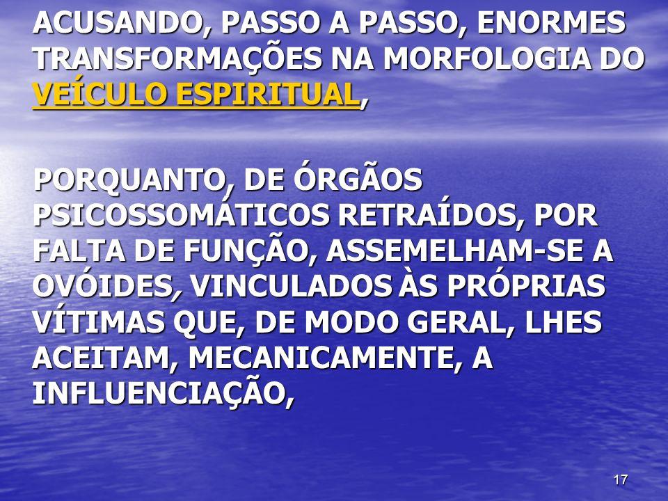 ACUSANDO, PASSO A PASSO, ENORMES TRANSFORMAÇÕES NA MORFOLOGIA DO VEÍCULO ESPIRITUAL,