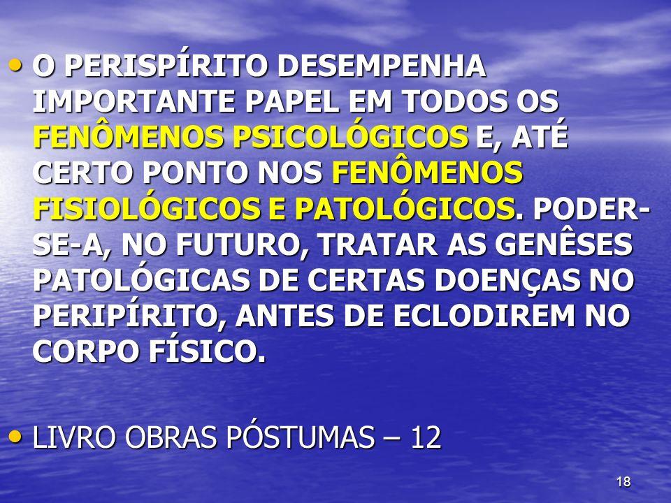 O PERISPÍRITO DESEMPENHA IMPORTANTE PAPEL EM TODOS OS FENÔMENOS PSICOLÓGICOS E, ATÉ CERTO PONTO NOS FENÔMENOS FISIOLÓGICOS E PATOLÓGICOS. PODER-SE-A, NO FUTURO, TRATAR AS GENÊSES PATOLÓGICAS DE CERTAS DOENÇAS NO PERIPÍRITO, ANTES DE ECLODIREM NO CORPO FÍSICO.