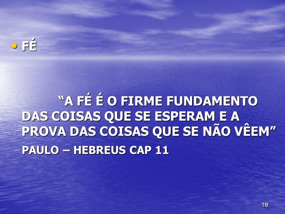 FÉ A FÉ É O FIRME FUNDAMENTO DAS COISAS QUE SE ESPERAM E A PROVA DAS COISAS QUE SE NÃO VÊEM PAULO – HEBREUS CAP 11.