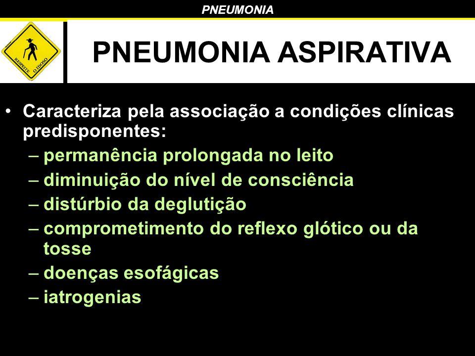 PNEUMONIA ASPIRATIVA Caracteriza pela associação a condições clínicas predisponentes: permanência prolongada no leito.