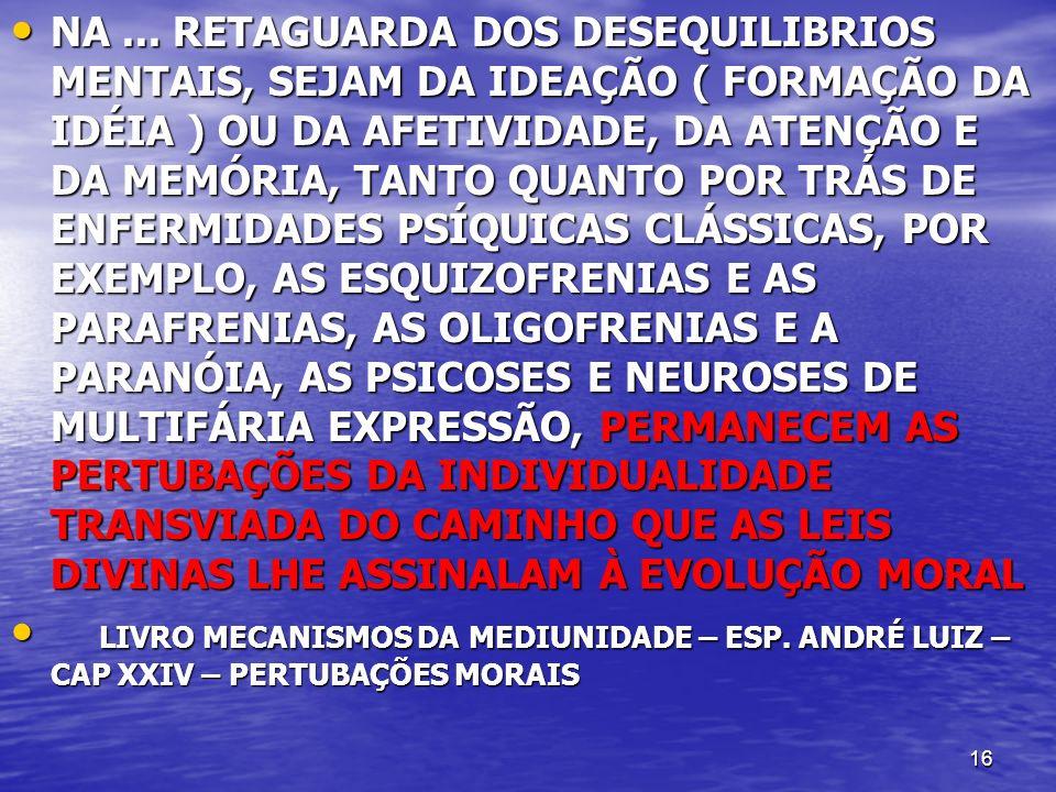 NA ... RETAGUARDA DOS DESEQUILIBRIOS MENTAIS, SEJAM DA IDEAÇÃO ( FORMAÇÃO DA IDÉIA ) OU DA AFETIVIDADE, DA ATENÇÃO E DA MEMÓRIA, TANTO QUANTO POR TRÁS DE ENFERMIDADES PSÍQUICAS CLÁSSICAS, POR EXEMPLO, AS ESQUIZOFRENIAS E AS PARAFRENIAS, AS OLIGOFRENIAS E A PARANÓIA, AS PSICOSES E NEUROSES DE MULTIFÁRIA EXPRESSÃO, PERMANECEM AS PERTUBAÇÕES DA INDIVIDUALIDADE TRANSVIADA DO CAMINHO QUE AS LEIS DIVINAS LHE ASSINALAM À EVOLUÇÃO MORAL