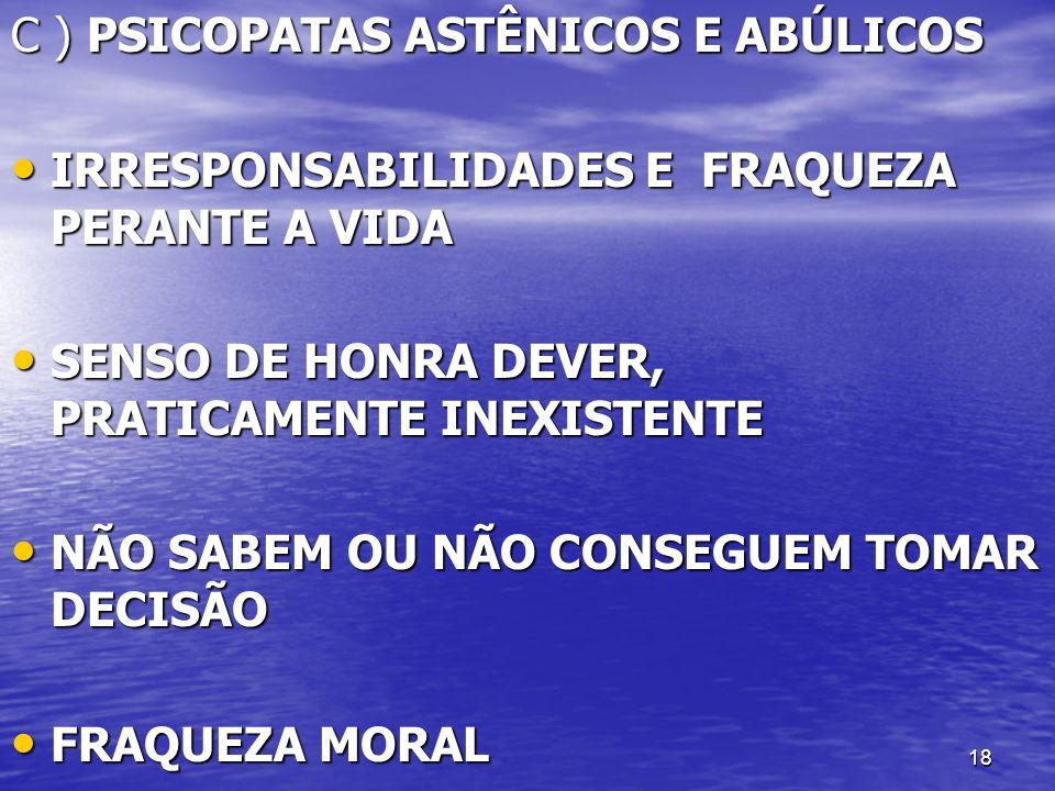 C ) PSICOPATAS ASTÊNICOS E ABÚLICOS