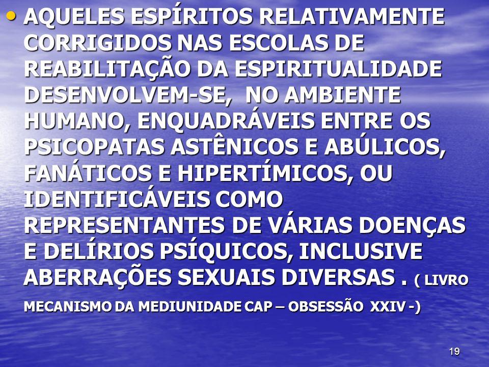 AQUELES ESPÍRITOS RELATIVAMENTE CORRIGIDOS NAS ESCOLAS DE REABILITAÇÃO DA ESPIRITUALIDADE DESENVOLVEM-SE, NO AMBIENTE HUMANO, ENQUADRÁVEIS ENTRE OS PSICOPATAS ASTÊNICOS E ABÚLICOS, FANÁTICOS E HIPERTÍMICOS, OU IDENTIFICÁVEIS COMO REPRESENTANTES DE VÁRIAS DOENÇAS E DELÍRIOS PSÍQUICOS, INCLUSIVE ABERRAÇÕES SEXUAIS DIVERSAS .