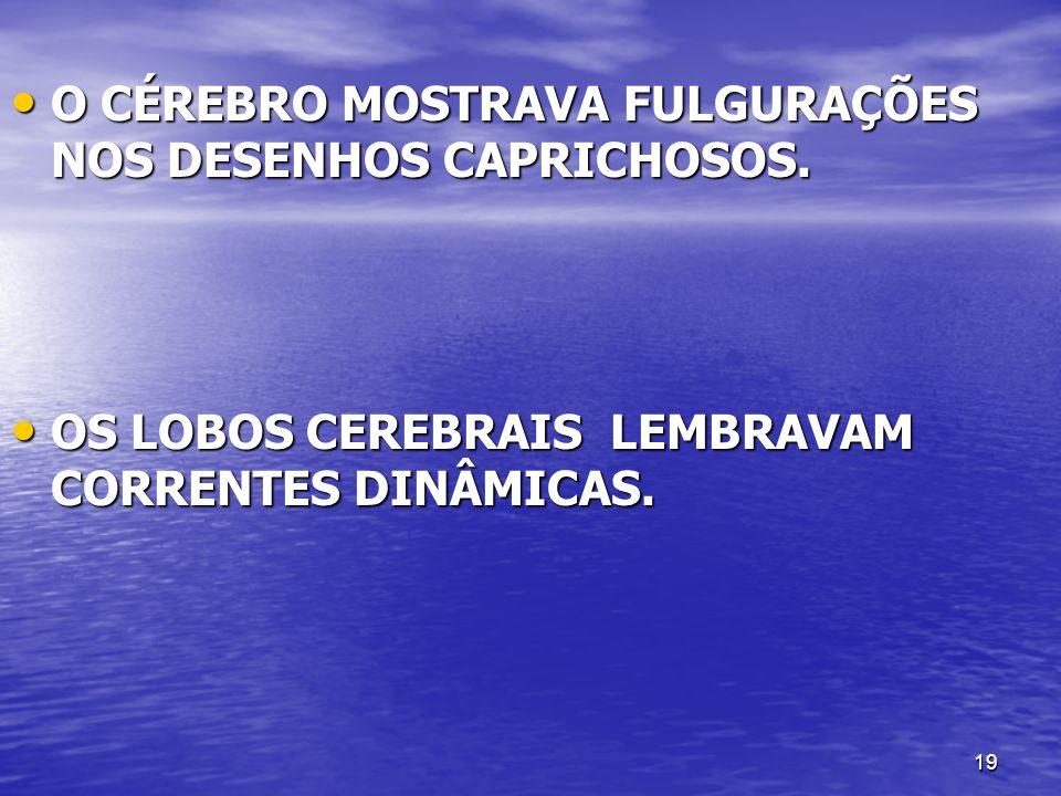 O CÉREBRO MOSTRAVA FULGURAÇÕES NOS DESENHOS CAPRICHOSOS.