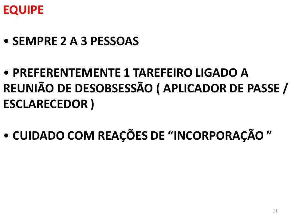 EQUIPE SEMPRE 2 A 3 PESSOAS. PREFERENTEMENTE 1 TAREFEIRO LIGADO A REUNIÃO DE DESOBSESSÃO ( APLICADOR DE PASSE / ESCLARECEDOR )