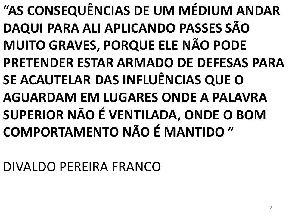 AS CONSEQUÊNCIAS DE UM MÉDIUM ANDAR DAQUI PARA ALI APLICANDO PASSES SÃO MUITO GRAVES, PORQUE ELE NÃO PODE PRETENDER ESTAR ARMADO DE DEFESAS PARA SE ACAUTELAR DAS INFLUÊNCIAS QUE O AGUARDAM EM LUGARES ONDE A PALAVRA SUPERIOR NÃO É VENTILADA, ONDE O BOM COMPORTAMENTO NÃO É MANTIDO