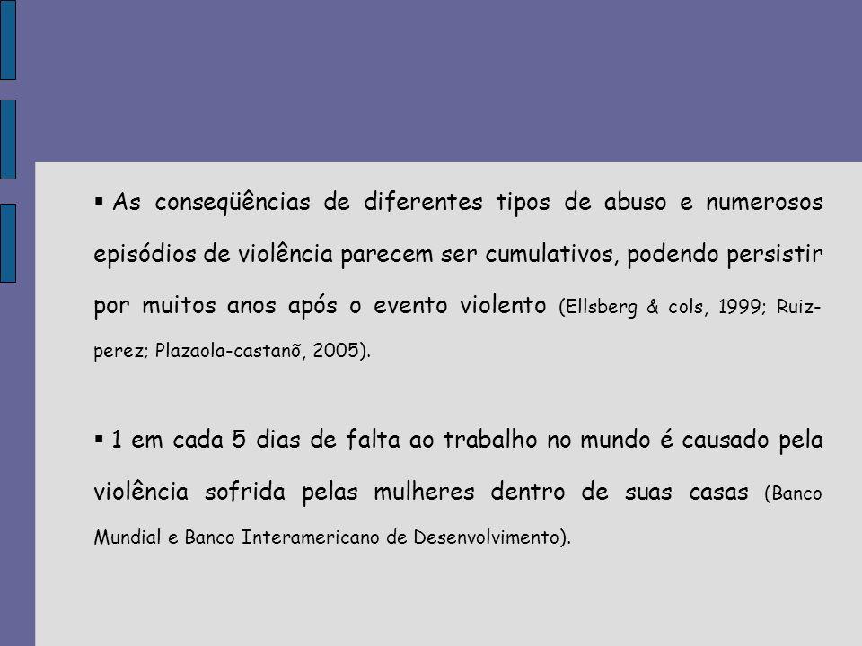 As conseqüências de diferentes tipos de abuso e numerosos episódios de violência parecem ser cumulativos, podendo persistir por muitos anos após o evento violento (Ellsberg & cols, 1999; Ruiz-perez; Plazaola-castanõ, 2005).