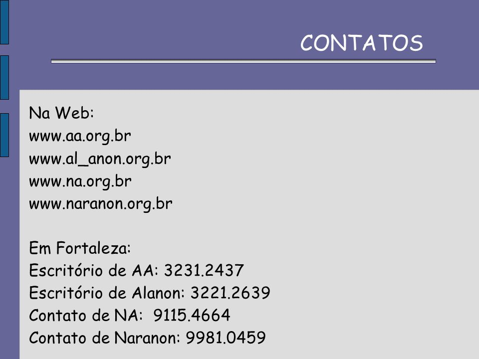 CONTATOS Na Web: www.aa.org.br. www.al_anon.org.br. www.na.org.br. www.naranon.org.br. Em Fortaleza: