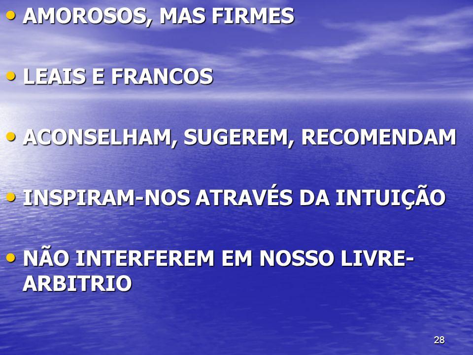 AMOROSOS, MAS FIRMES LEAIS E FRANCOS. ACONSELHAM, SUGEREM, RECOMENDAM. INSPIRAM-NOS ATRAVÉS DA INTUIÇÃO.