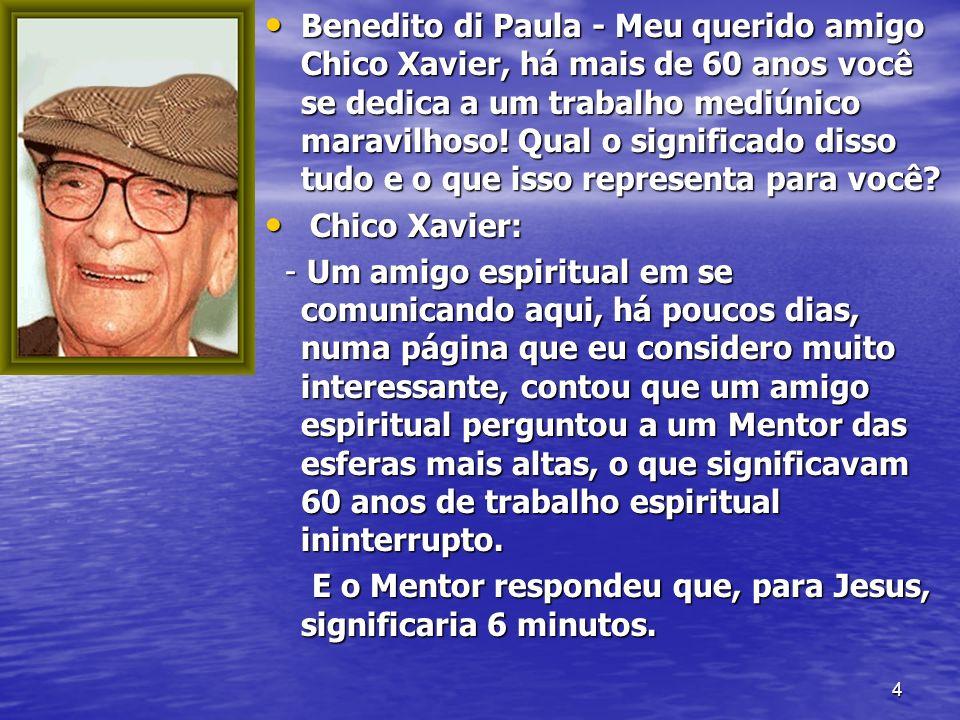 Benedito di Paula - Meu querido amigo Chico Xavier, há mais de 60 anos você se dedica a um trabalho mediúnico maravilhoso! Qual o significado disso tudo e o que isso representa para você