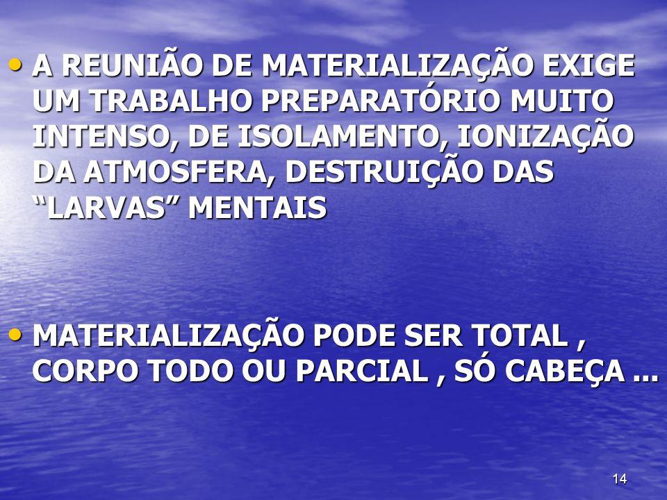 A REUNIÃO DE MATERIALIZAÇÃO EXIGE UM TRABALHO PREPARATÓRIO MUITO INTENSO, DE ISOLAMENTO, IONIZAÇÃO DA ATMOSFERA, DESTRUIÇÃO DAS LARVAS MENTAIS