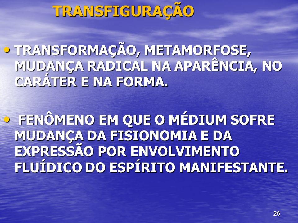 TRANSFIGURAÇÃO TRANSFORMAÇÃO, METAMORFOSE, MUDANÇA RADICAL NA APARÊNCIA, NO CARÁTER E NA FORMA.