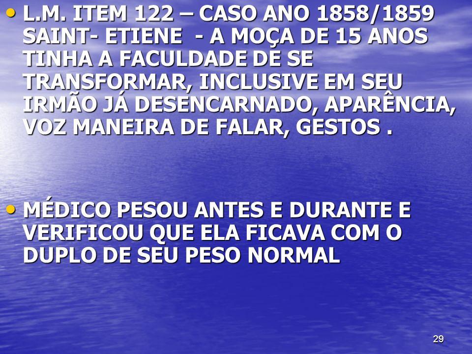 L.M. ITEM 122 – CASO ANO 1858/1859 SAINT- ETIENE - A MOÇA DE 15 ANOS TINHA A FACULDADE DE SE TRANSFORMAR, INCLUSIVE EM SEU IRMÃO JÁ DESENCARNADO, APARÊNCIA, VOZ MANEIRA DE FALAR, GESTOS .