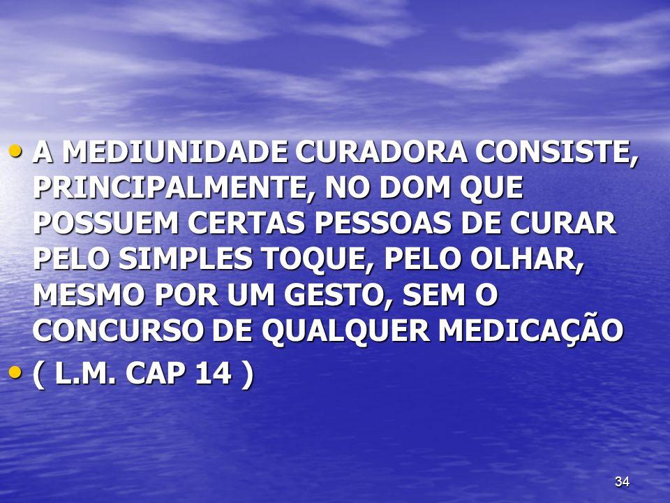 A MEDIUNIDADE CURADORA CONSISTE, PRINCIPALMENTE, NO DOM QUE POSSUEM CERTAS PESSOAS DE CURAR PELO SIMPLES TOQUE, PELO OLHAR, MESMO POR UM GESTO, SEM O CONCURSO DE QUALQUER MEDICAÇÃO